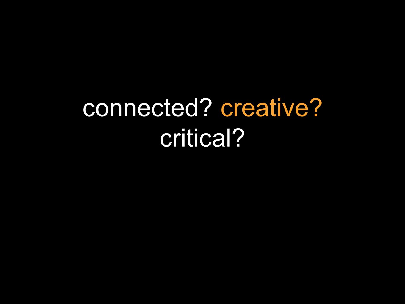 connected? creative? critical?