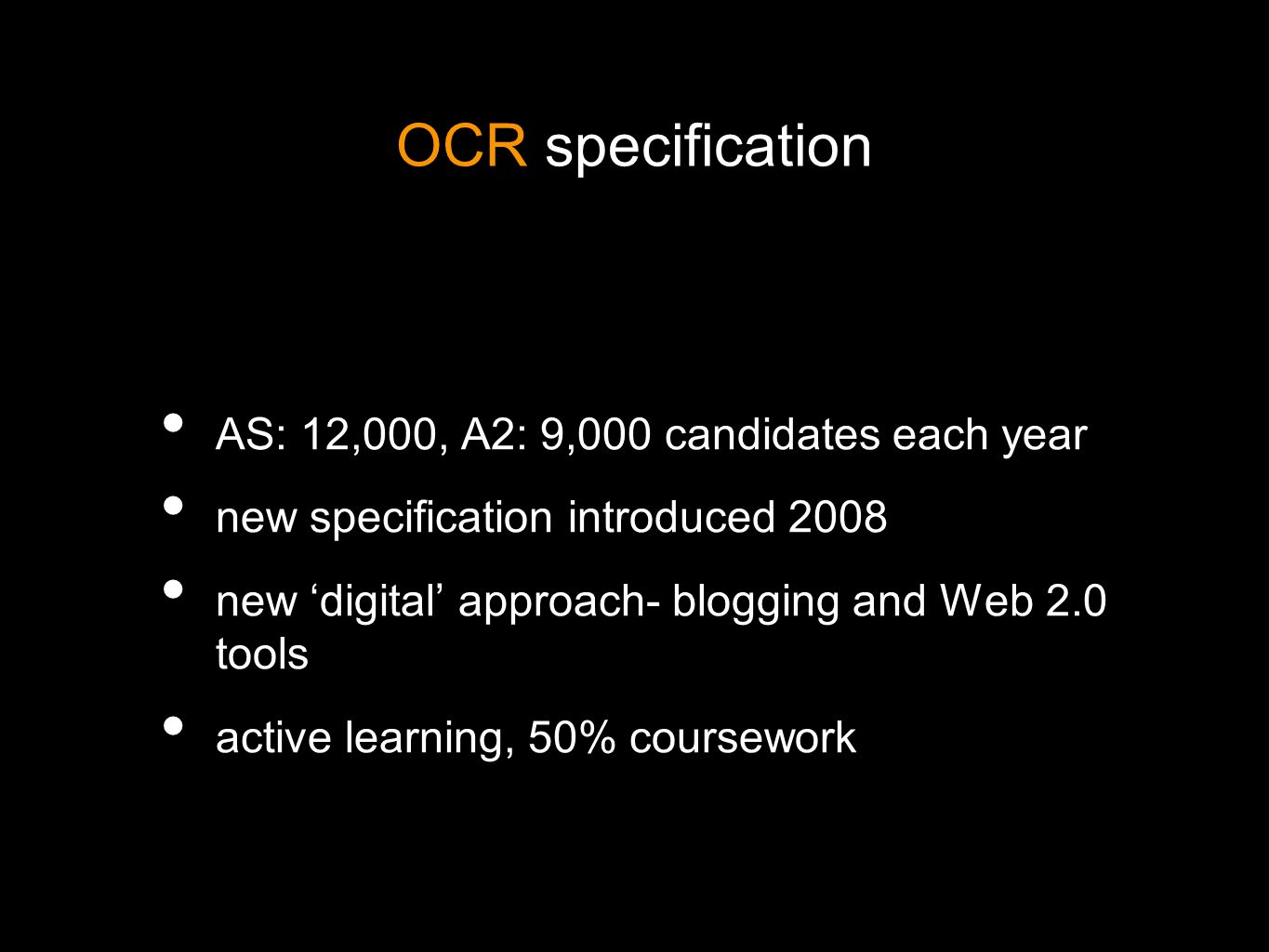 OCR specification AS: 12,000, A2: 9,000 candidates each year new specification introduced 2008 new digital approach- blogging and Web 2.0 tools active learning, 50% coursework