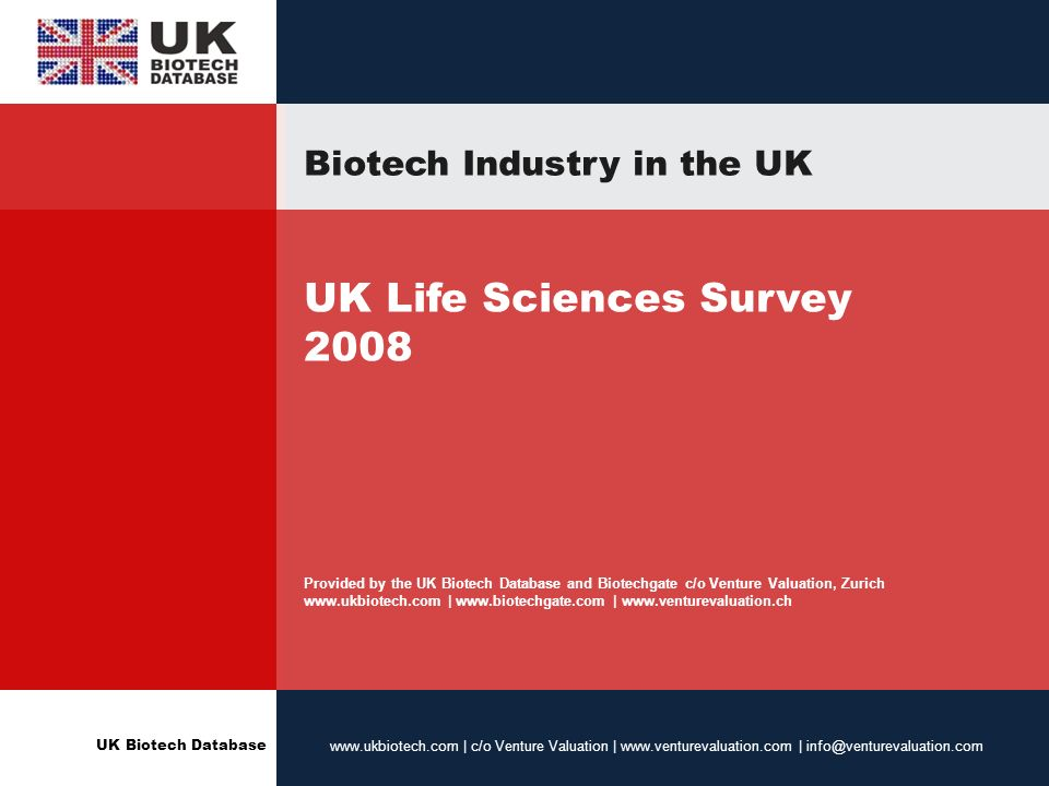 UK Biotech Database www.ukbiotech.com | c/o Venture Valuation | www.venturevaluation.com | info@venturevaluation.com Biotech Industry in the UK UK Life Sciences Survey 2008 Provided by the UK Biotech Database and Biotechgate c/o Venture Valuation, Zurich www.ukbiotech.com | www.biotechgate.com | www.venturevaluation.ch