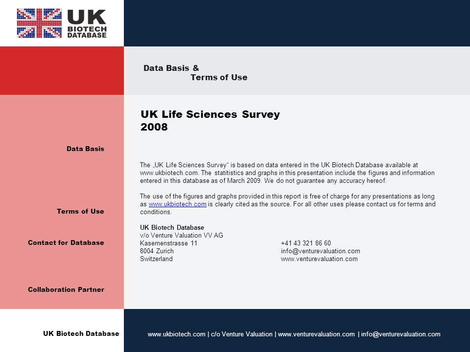 UK Biotech Database www.ukbiotech.com | c/o Venture Valuation | www.venturevaluation.com | info@venturevaluation.com Data Basis Terms of Use Contact for Database Collaboration Partner UK Life Sciences Survey 2008 The UK Life Sciences Survey is based on data entered in the UK Biotech Database available at www.ukbiotech.com.