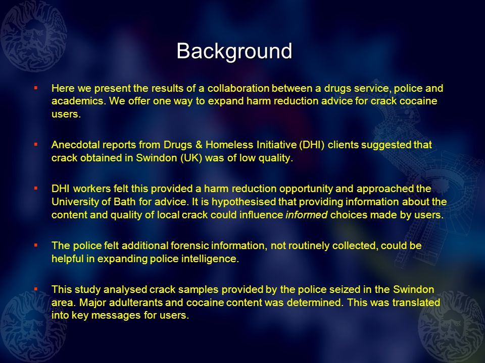 Harm reduction messages 90% of crack samples analysed had contaminants in them The most common, phenacetin, is potentially harmful to kidneys There was huge variation in cocaine purity with the most common being ~ 40%; so 3/5 th of a Swindon crack rock isnt cocaine.