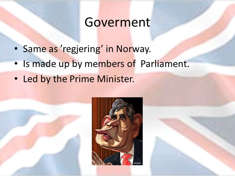 Goverment Same as regjering in Norway. Is made up by members of Parliament. Led by the Prime Minister.