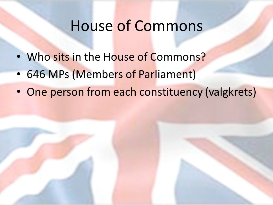 House of Commons Who sits in the House of Commons? 646 MPs (Members of Parliament) One person from each constituency (valgkrets)