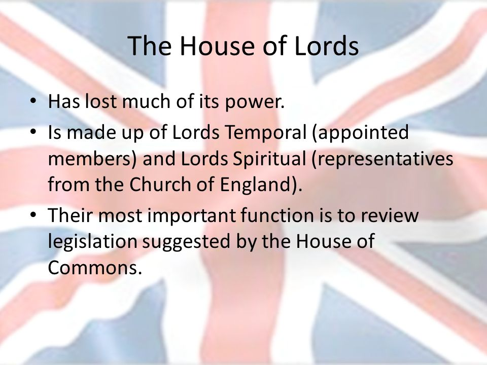 The House of Lords Has lost much of its power. Is made up of Lords Temporal (appointed members) and Lords Spiritual (representatives from the Church o