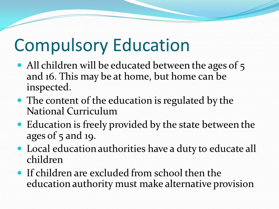 Compulsory Education All children will be educated between the ages of 5 and 16. This may be at home, but home can be inspected. The content of the ed