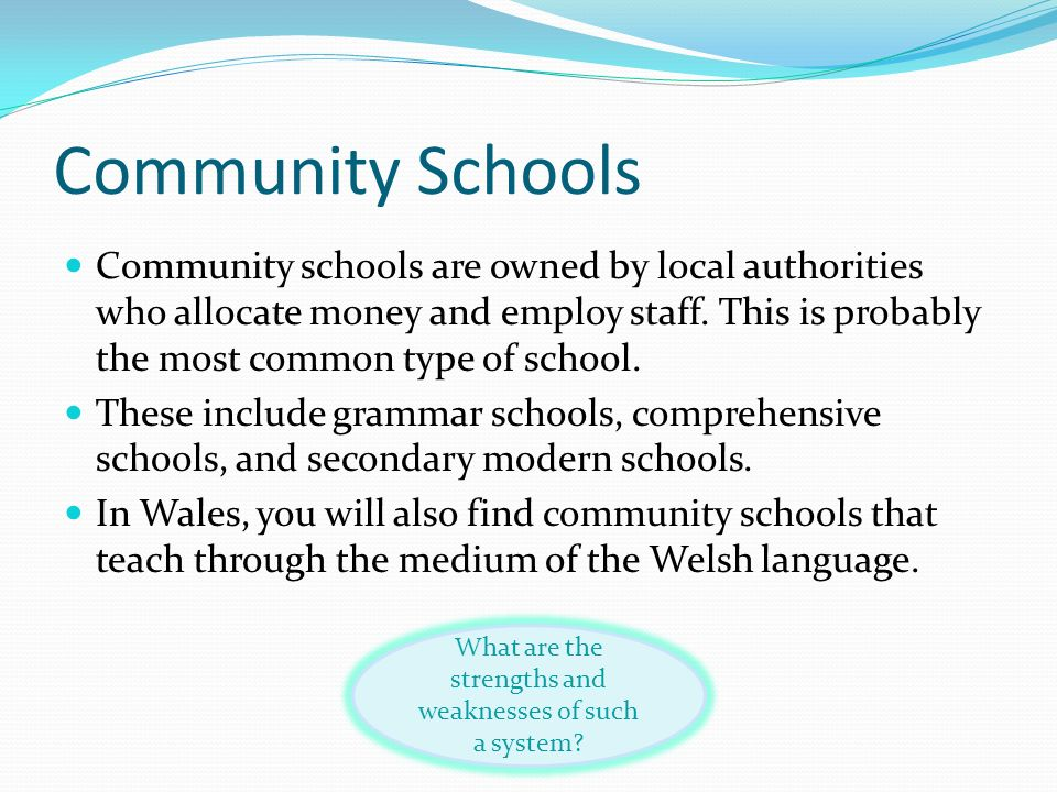Community Schools Community schools are owned by local authorities who allocate money and employ staff. This is probably the most common type of schoo
