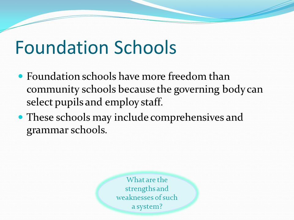 Foundation Schools Foundation schools have more freedom than community schools because the governing body can select pupils and employ staff. These sc