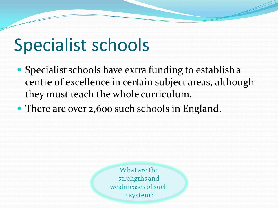 Specialist schools Specialist schools have extra funding to establish a centre of excellence in certain subject areas, although they must teach the wh