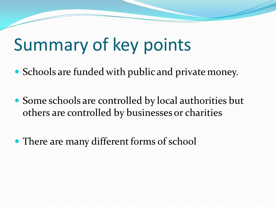 Summary of key points Schools are funded with public and private money. Some schools are controlled by local authorities but others are controlled by