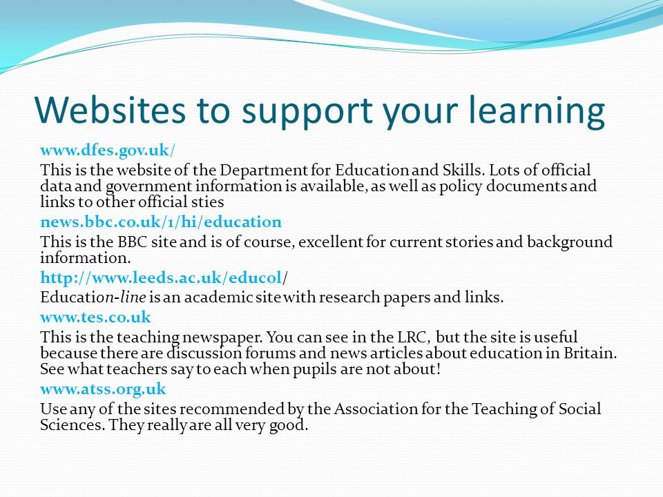 Websites to support your learning www.dfes.gov.uk/ This is the website of the Department for Education and Skills. Lots of official data and governmen