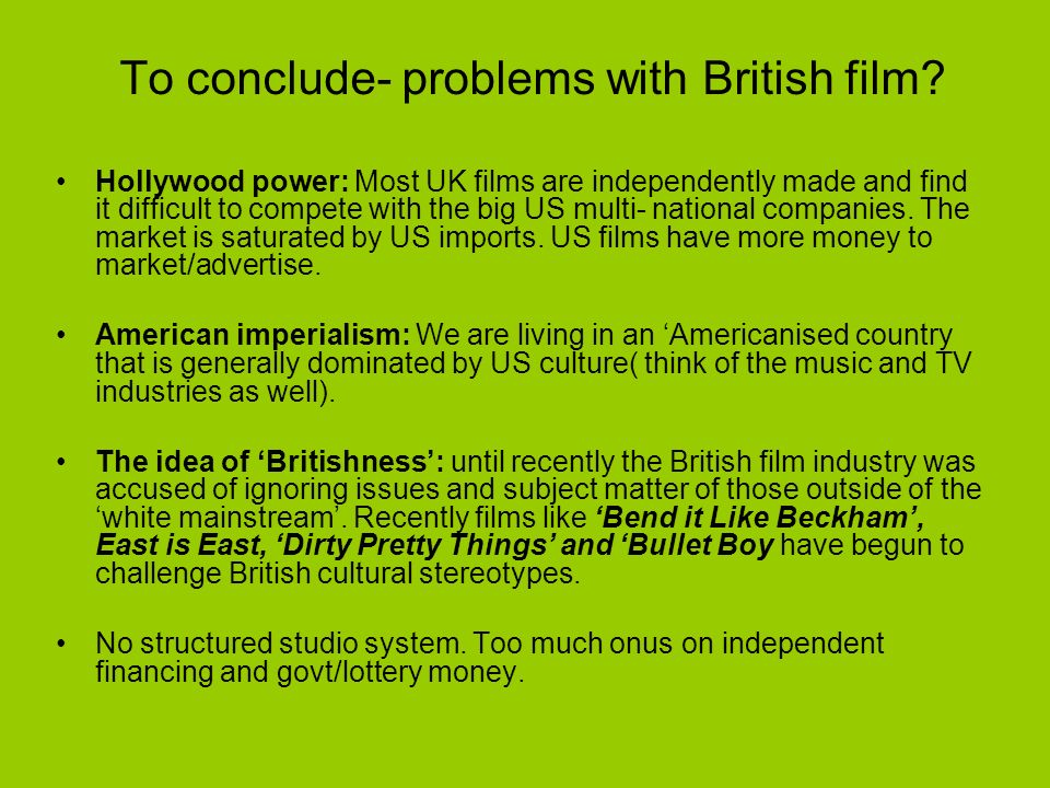 To conclude- problems with British film? Hollywood power: Most UK films are independently made and find it difficult to compete with the big US multi-