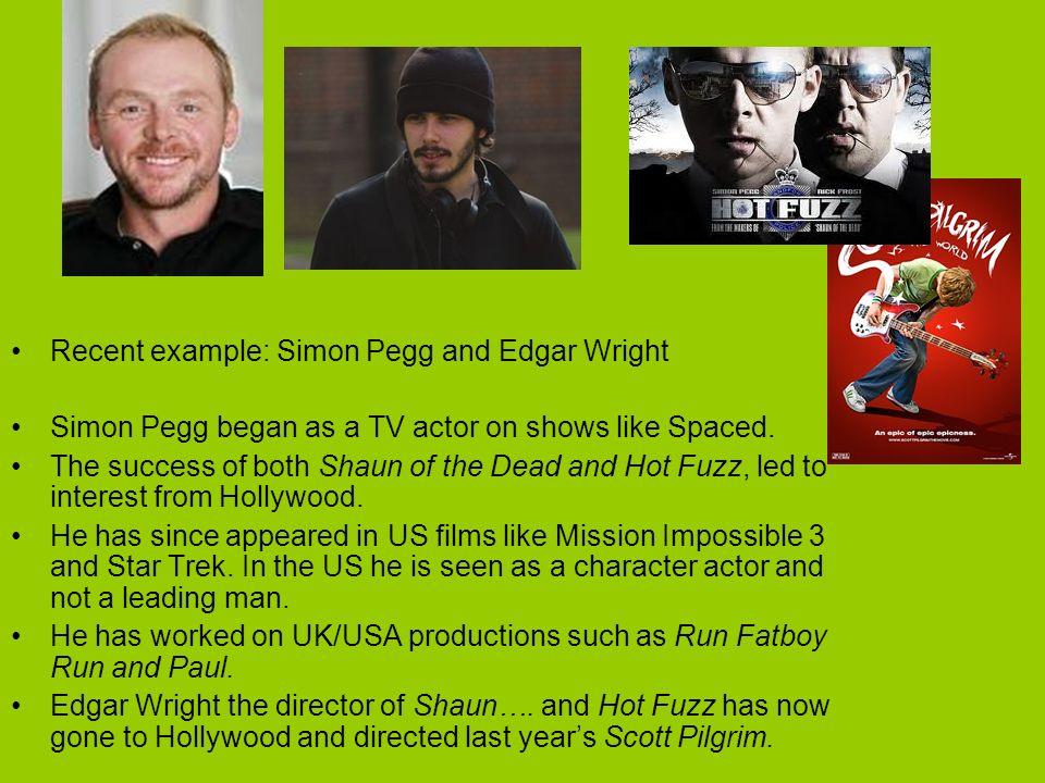 Recent example: Simon Pegg and Edgar Wright Simon Pegg began as a TV actor on shows like Spaced. The success of both Shaun of the Dead and Hot Fuzz, l
