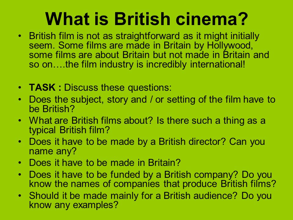 What is British cinema? British film is not as straightforward as it might initially seem. Some films are made in Britain by Hollywood, some films are