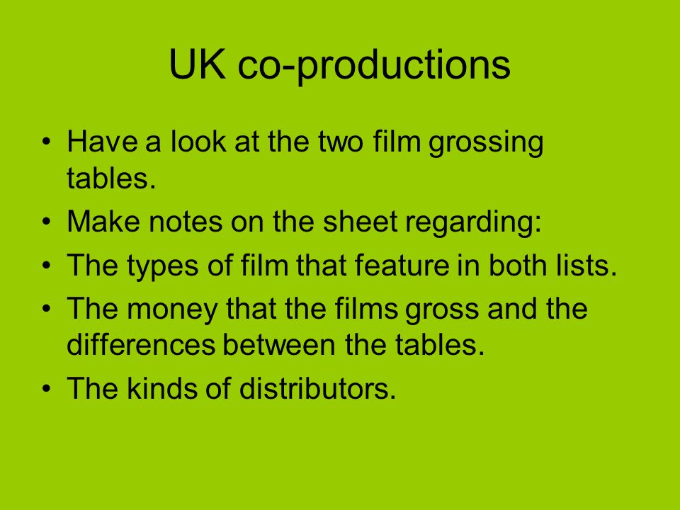 UK co-productions Have a look at the two film grossing tables. Make notes on the sheet regarding: The types of film that feature in both lists. The mo