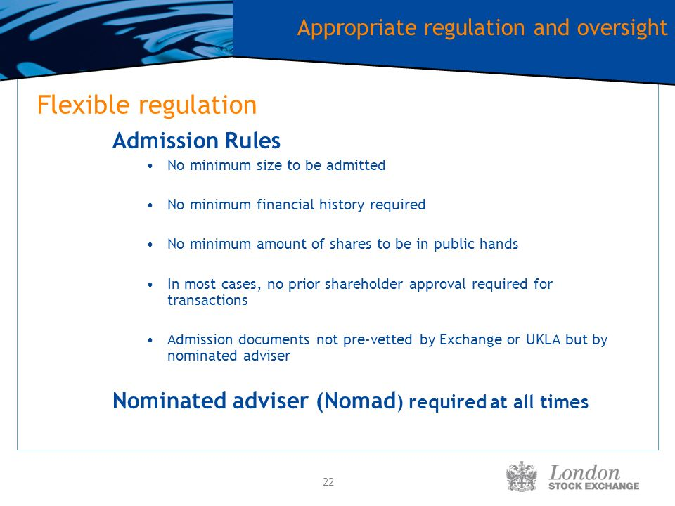 22 Flexible regulation Admission Rules No minimum size to be admitted No minimum financial history required No minimum amount of shares to be in public hands In most cases, no prior shareholder approval required for transactions Admission documents not pre-vetted by Exchange or UKLA but by nominated adviser Nominated adviser (Nomad ) required at all times Appropriate regulation and oversight