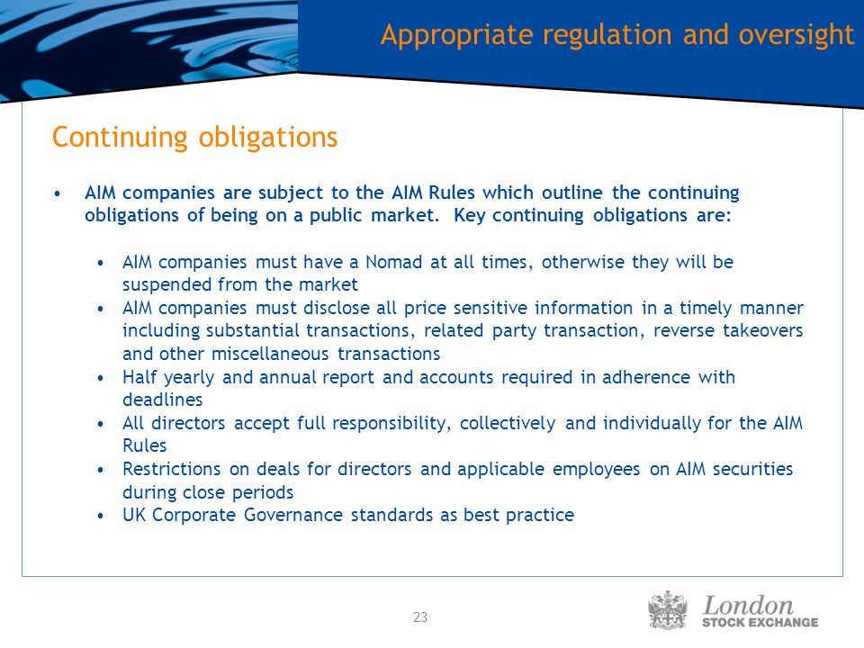 23 Continuing obligations AIM companies are subject to the AIM Rules which outline the continuing obligations of being on a public market.