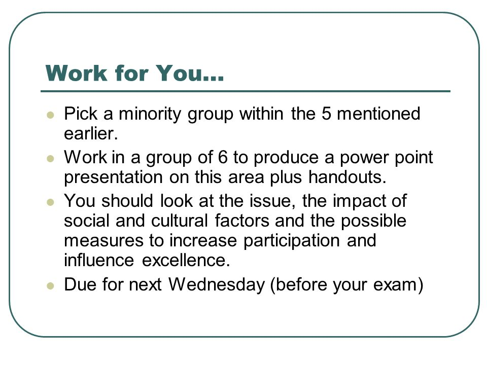 Work for You… Pick a minority group within the 5 mentioned earlier. Work in a group of 6 to produce a power point presentation on this area plus hando