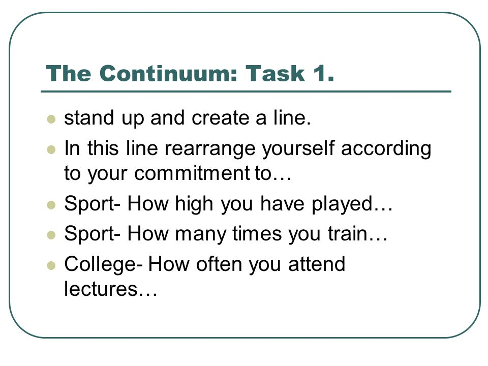 The Continuum: Task 1. stand up and create a line. In this line rearrange yourself according to your commitment to… Sport- How high you have played… S