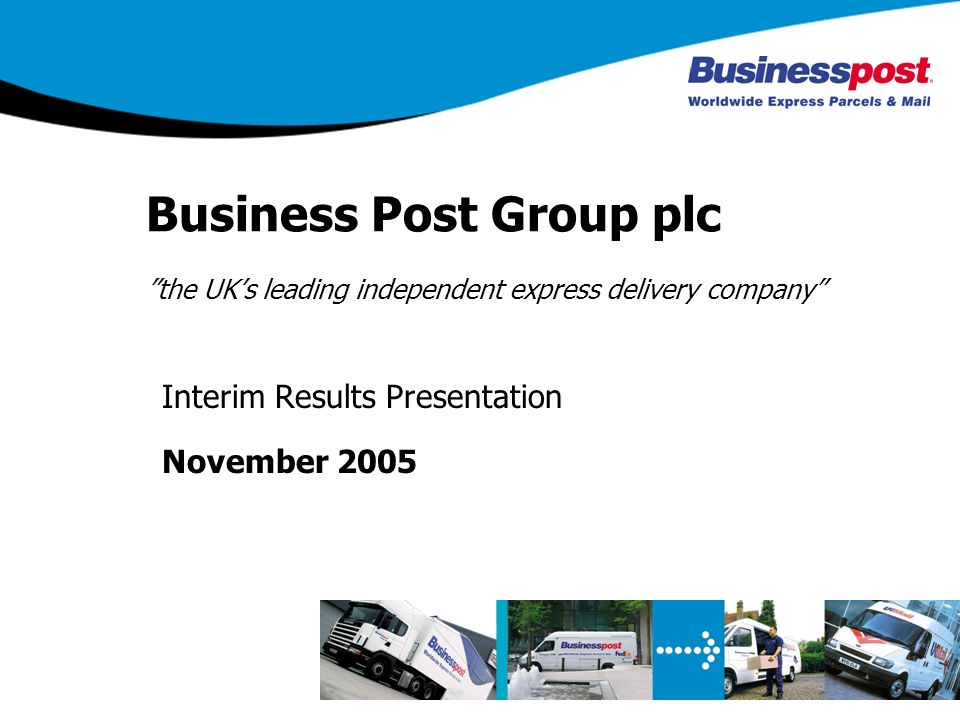 Business Post Group plc the UKs leading independent express delivery company Interim Results Presentation November 2005