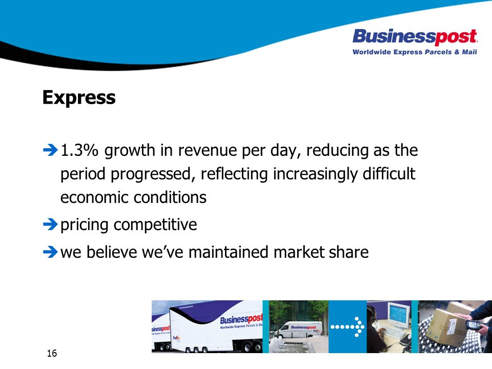 16 Express 1.3% growth in revenue per day, reducing as the period progressed, reflecting increasingly difficult economic conditions pricing competitive we believe weve maintained market share