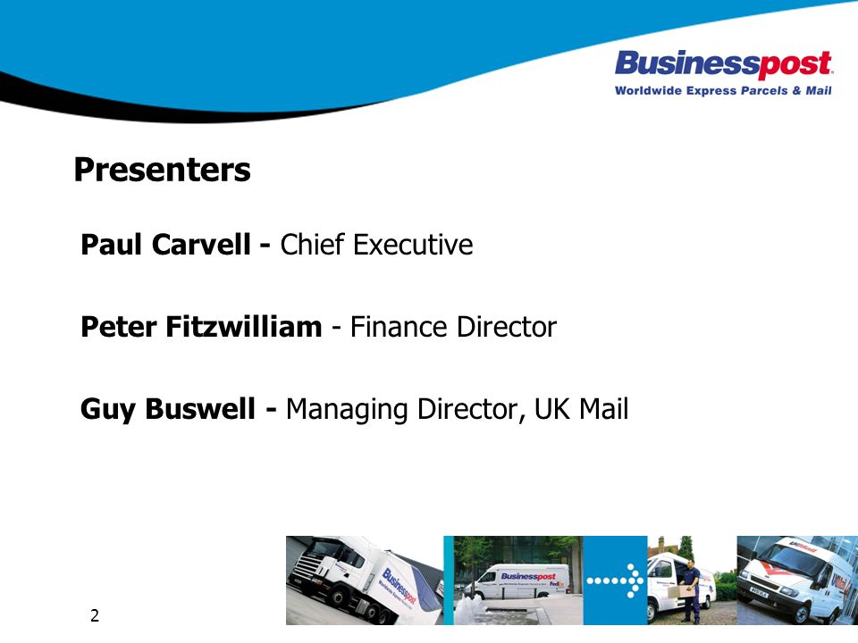 2 Presenters Paul Carvell - Chief Executive Peter Fitzwilliam - Finance Director Guy Buswell - Managing Director, UK Mail