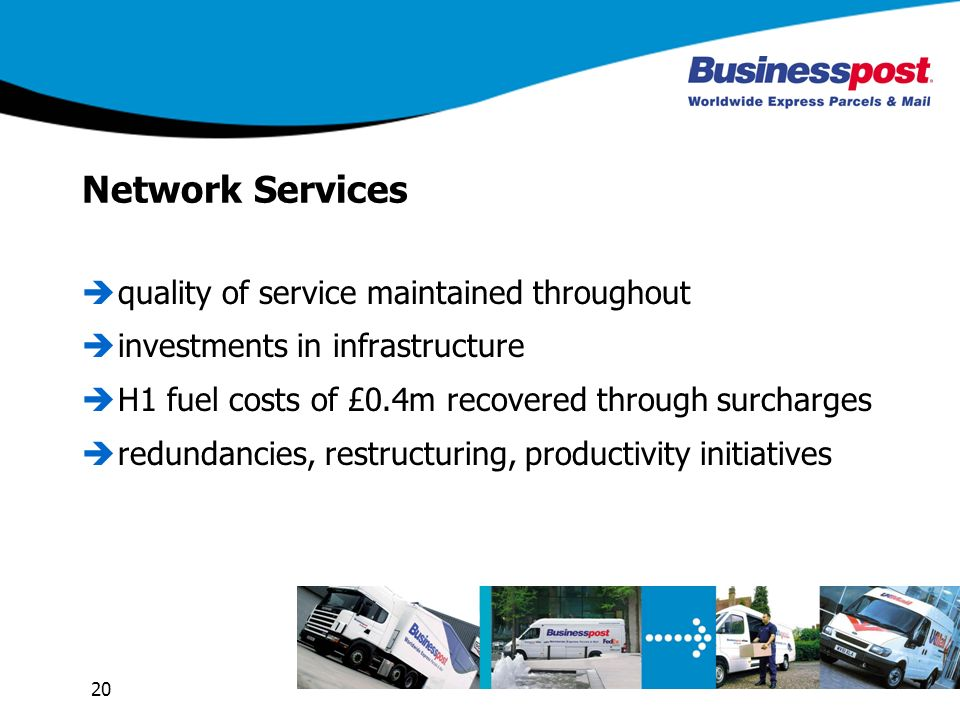 20 Network Services quality of service maintained throughout investments in infrastructure H1 fuel costs of £0.4m recovered through surcharges redundancies, restructuring, productivity initiatives