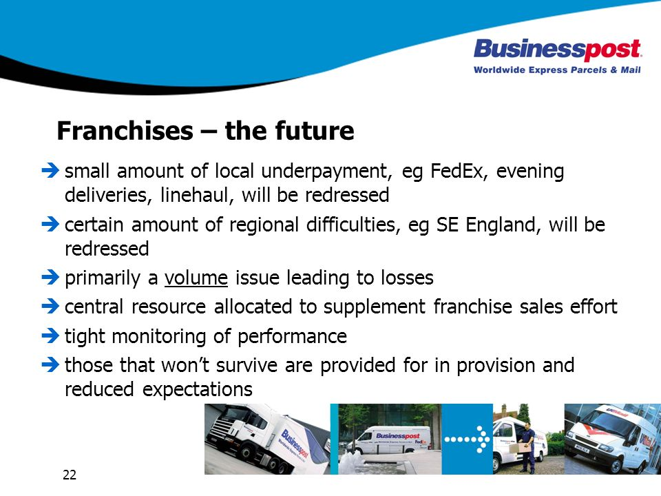 22 Franchises – the future small amount of local underpayment, eg FedEx, evening deliveries, linehaul, will be redressed certain amount of regional difficulties, eg SE England, will be redressed primarily a volume issue leading to losses central resource allocated to supplement franchise sales effort tight monitoring of performance those that wont survive are provided for in provision and reduced expectations