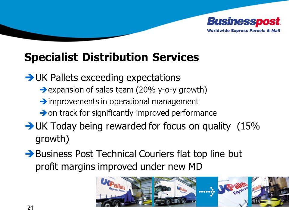 24 Specialist Distribution Services UK Pallets exceeding expectations expansion of sales team (20% y-o-y growth) improvements in operational management on track for significantly improved performance UK Today being rewarded for focus on quality (15% growth) Business Post Technical Couriers flat top line but profit margins improved under new MD
