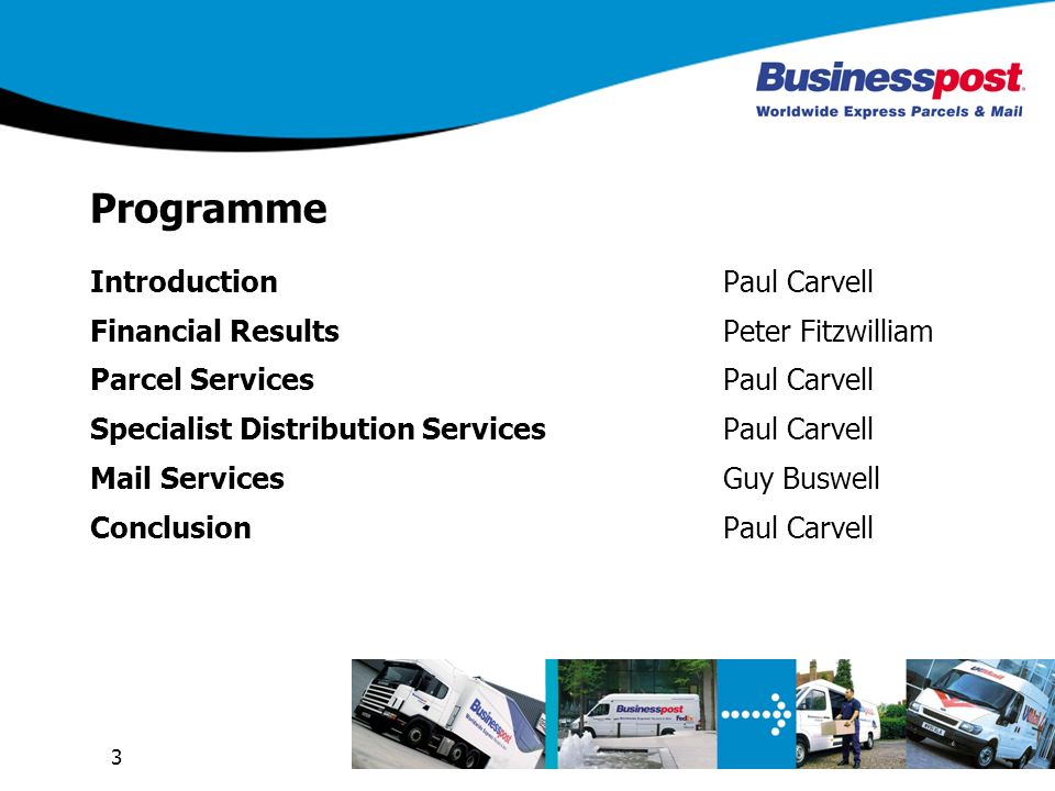 3 Programme IntroductionPaul Carvell Financial ResultsPeter Fitzwilliam Parcel ServicesPaul Carvell Specialist Distribution ServicesPaul Carvell Mail