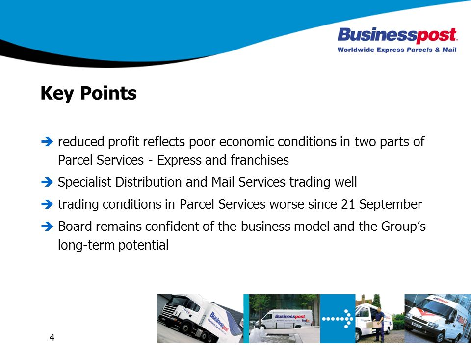 4 Key Points reduced profit reflects poor economic conditions in two parts of Parcel Services - Express and franchises Specialist Distribution and Mail Services trading well trading conditions in Parcel Services worse since 21 September Board remains confident of the business model and the Groups long-term potential