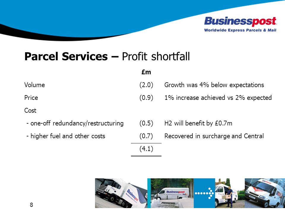 8 Parcel Services – Profit shortfall £m Volume(2.0)Growth was 4% below expectations Price(0.9)1% increase achieved vs 2% expected Cost - one-off redun
