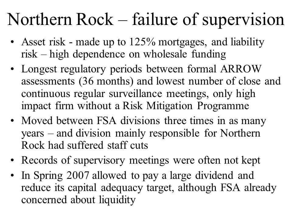 Northern Rock – failure of supervision Asset risk - made up to 125% mortgages, and liability risk – high dependence on wholesale funding Longest regul