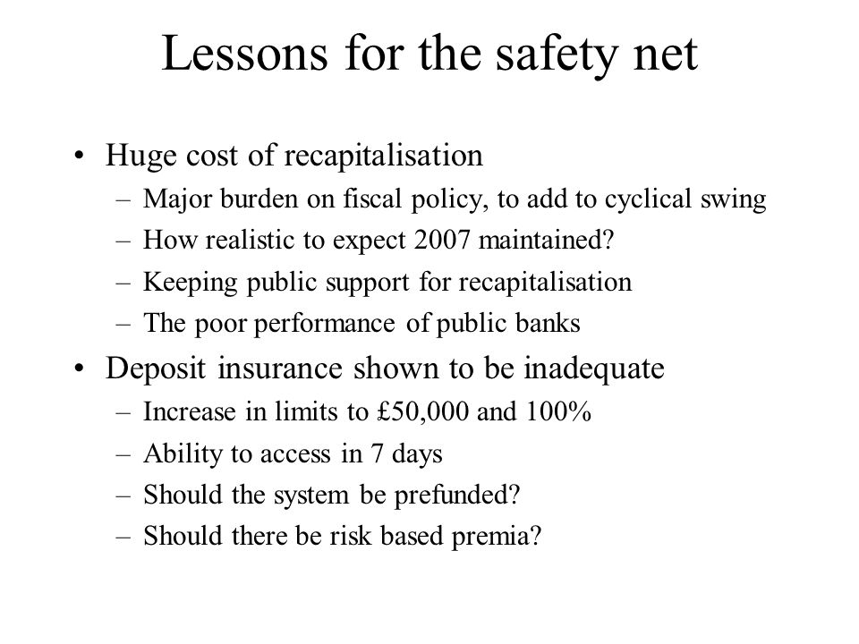 Lessons for the safety net Huge cost of recapitalisation –Major burden on fiscal policy, to add to cyclical swing –How realistic to expect 2007 mainta