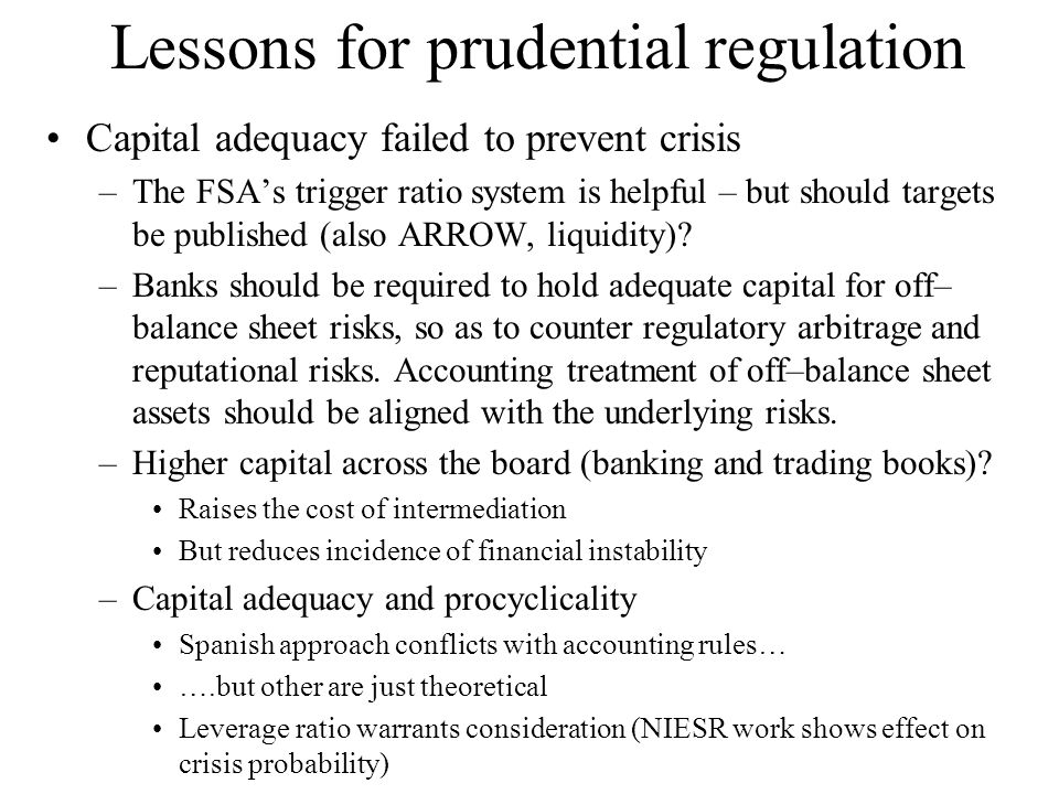 Lessons for prudential regulation Capital adequacy failed to prevent crisis –The FSAs trigger ratio system is helpful – but should targets be publishe