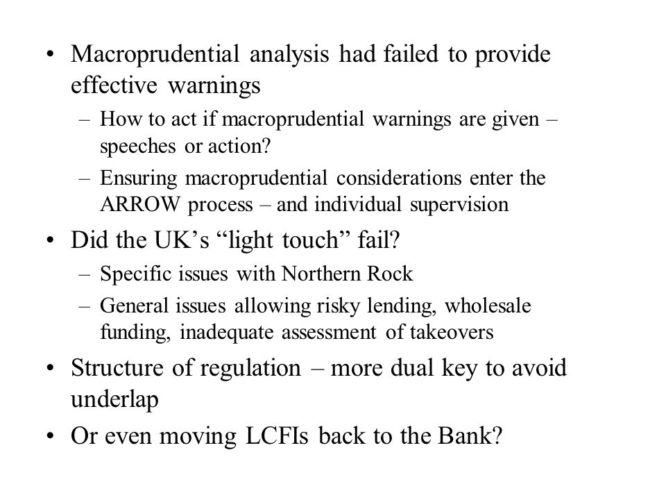 Macroprudential analysis had failed to provide effective warnings –How to act if macroprudential warnings are given – speeches or action? –Ensuring ma