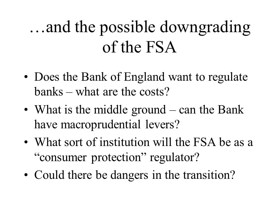 …and the possible downgrading of the FSA Does the Bank of England want to regulate banks – what are the costs? What is the middle ground – can the Ban