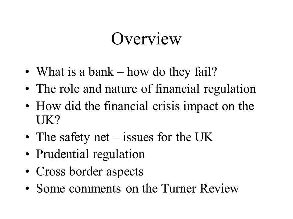 Overview What is a bank – how do they fail? The role and nature of financial regulation How did the financial crisis impact on the UK? The safety net