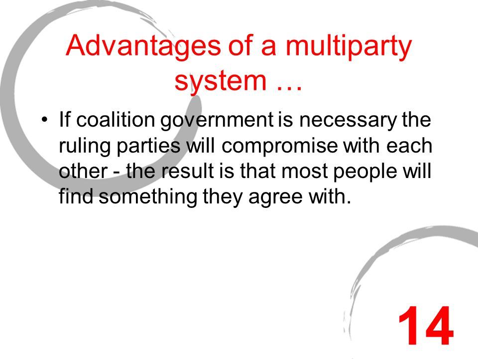 Advantages of a multiparty system … If coalition government is necessary the ruling parties will compromise with each other - the result is that most people will find something they agree with.