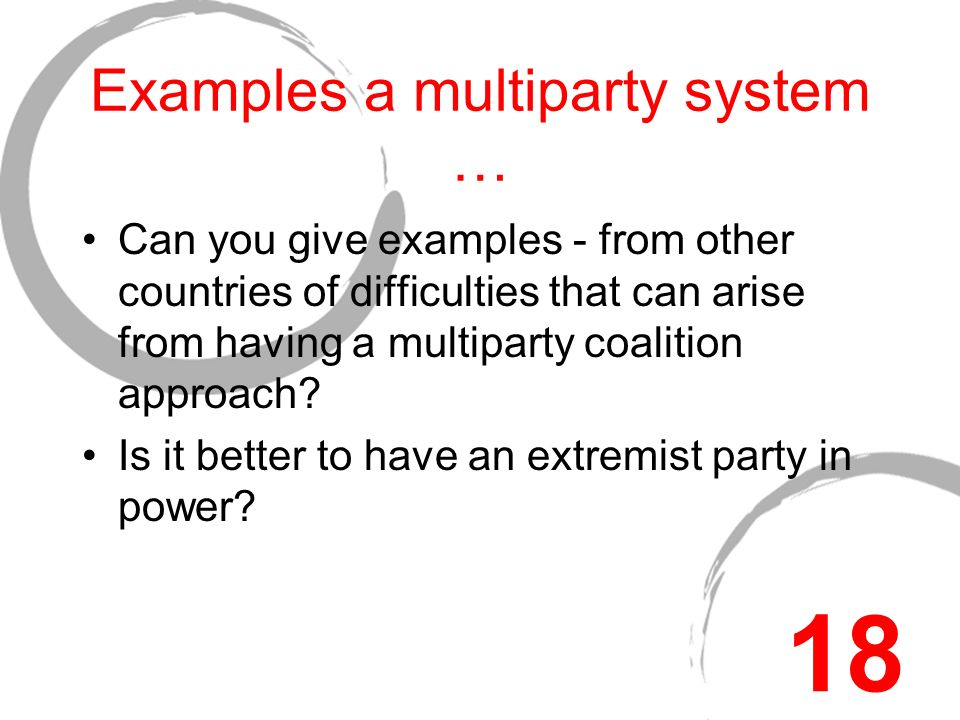 Examples a multiparty system … Can you give examples - from other countries of difficulties that can arise from having a multiparty coalition approach.
