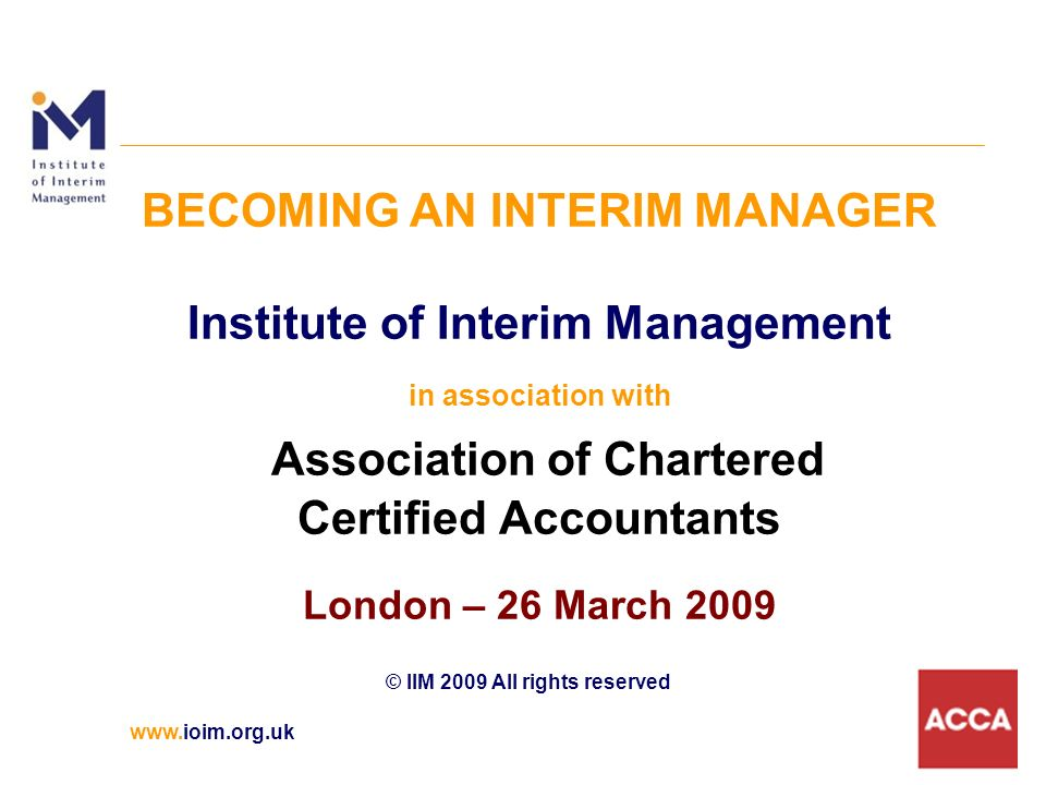 www.ioim.org.uk BECOMING AN INTERIM MANAGER Institute of Interim Management in association with Association of Chartered Certified Accountants London – 26 March 2009 © IIM 2009 All rights reserved