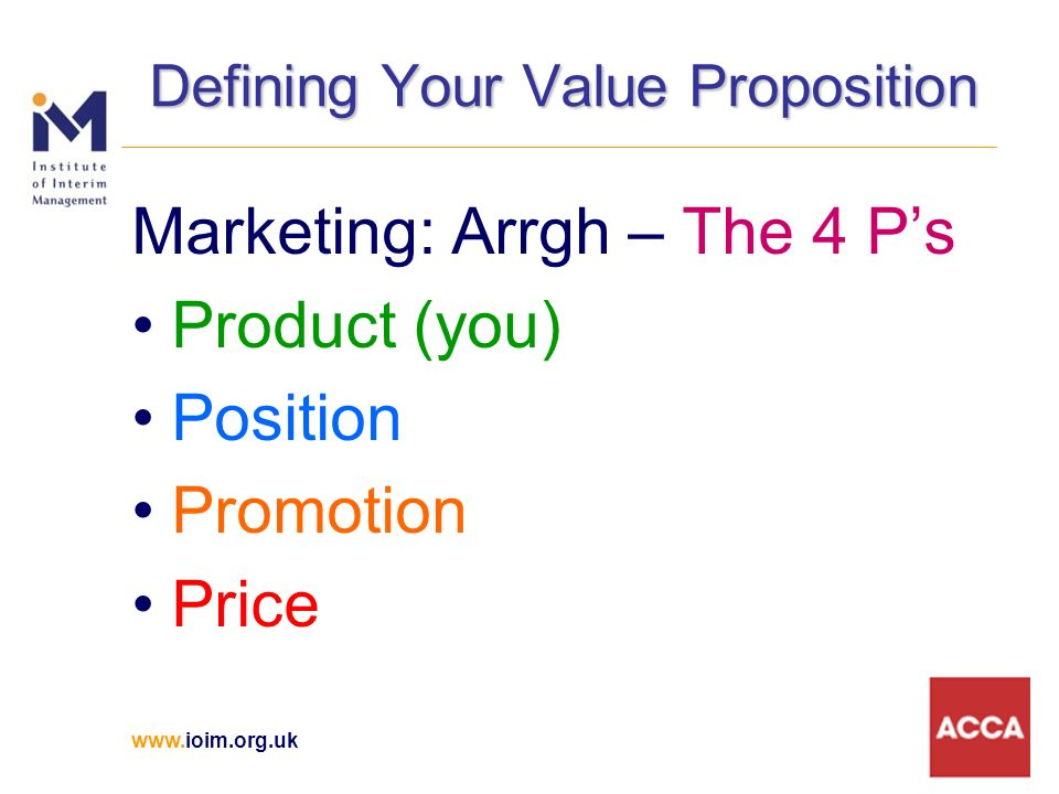www.ioim.org.uk Defining Your Value Proposition Marketing: Arrgh – The 4 Ps Product (you) Position Promotion Price
