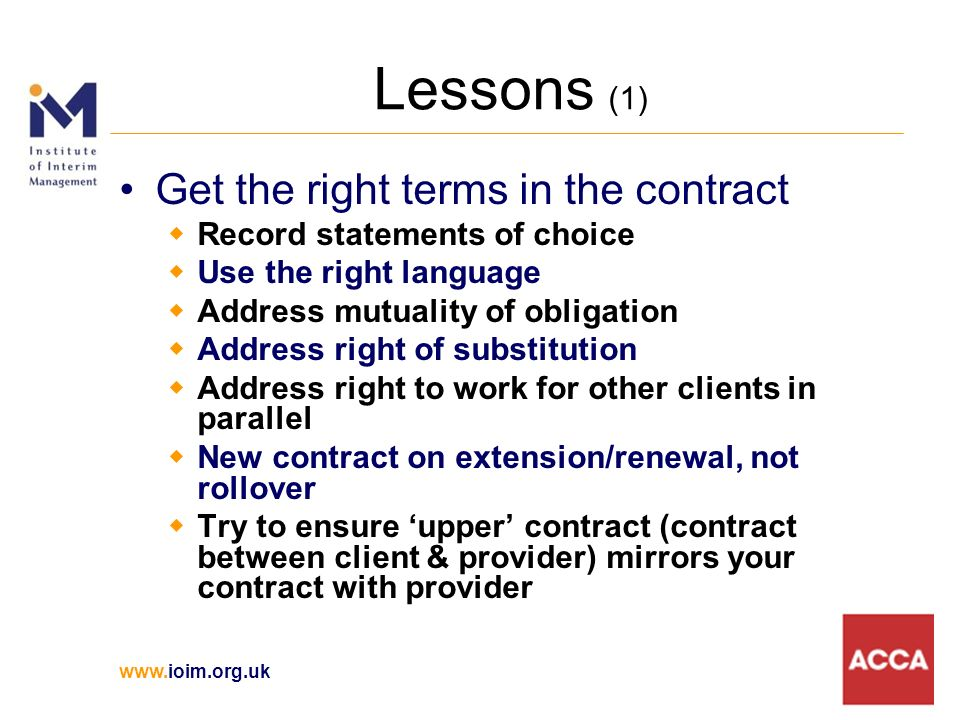 Lessons (1) Get the right terms in the contract Record statements of choice Use the right language Address mutuality of obligation Address right of substitution Address right to work for other clients in parallel New contract on extension/renewal, not rollover Try to ensure upper contract (contract between client & provider) mirrors your contract with provider