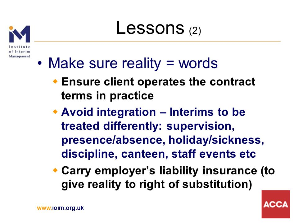 Lessons (2) Make sure reality = words Ensure client operates the contract terms in practice Avoid integration – Interims to be treated differently: supervision, presence/absence, holiday/sickness, discipline, canteen, staff events etc Carry employers liability insurance (to give reality to right of substitution)