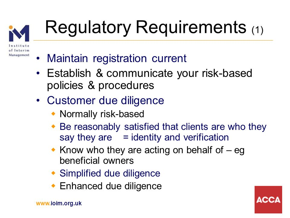 Regulatory Requirements (1) Maintain registration current Establish & communicate your risk-based policies & procedures Customer due diligence Normally risk-based Be reasonably satisfied that clients are who they say they are = identity and verification Know who they are acting on behalf of – eg beneficial owners Simplified due diligence Enhanced due diligence