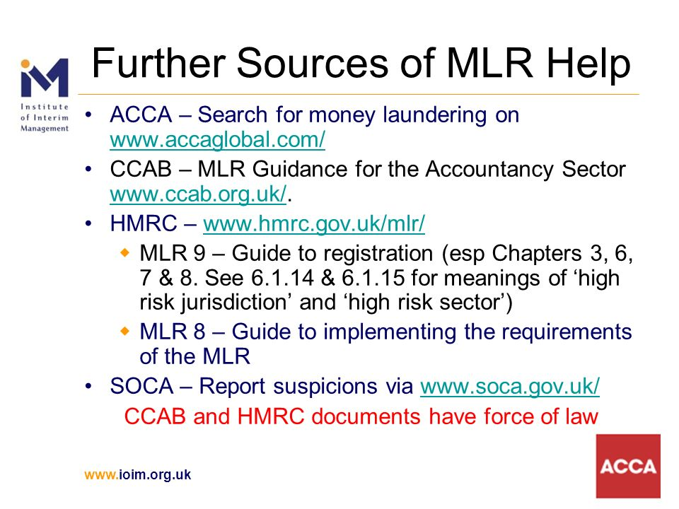 www.ioim.org.uk Further Sources of MLR Help ACCA – Search for money laundering on www.accaglobal.com/ www.accaglobal.com/ CCAB – MLR Guidance for the Accountancy Sector www.ccab.org.uk/.