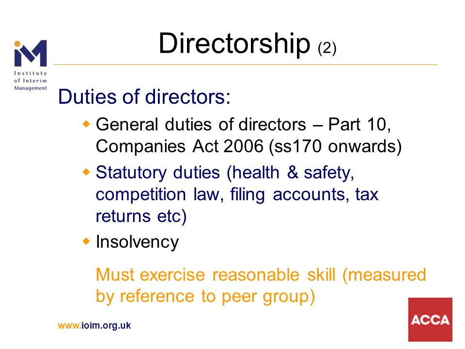 www.ioim.org.uk Directorship (2) Duties of directors: General duties of directors – Part 10, Companies Act 2006 (ss170 onwards) Statutory duties (health & safety, competition law, filing accounts, tax returns etc) Insolvency Must exercise reasonable skill (measured by reference to peer group)