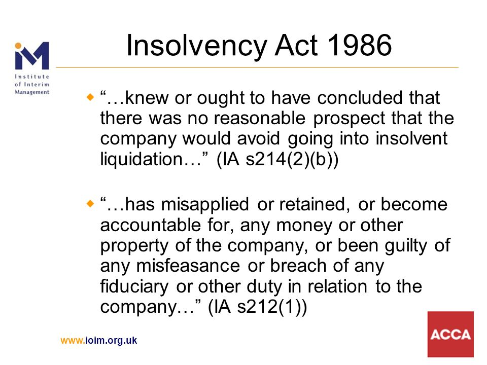 Insolvency Act 1986 …knew or ought to have concluded that there was no reasonable prospect that the company would avoid going into insolvent liquidation… (IA s214(2)(b)) …has misapplied or retained, or become accountable for, any money or other property of the company, or been guilty of any misfeasance or breach of any fiduciary or other duty in relation to the company… (IA s212(1))