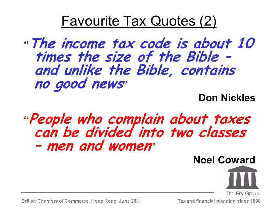 Tax and financial planning since 1898British Chamber of Commerce, Hong Kong, June 2011 Favourite Tax Quotes (2) The income tax code is about 10 times the size of the Bible – and unlike the Bible, contains no good news Don Nickles People who complain about taxes can be divided into two classes – men and women Noel Coward