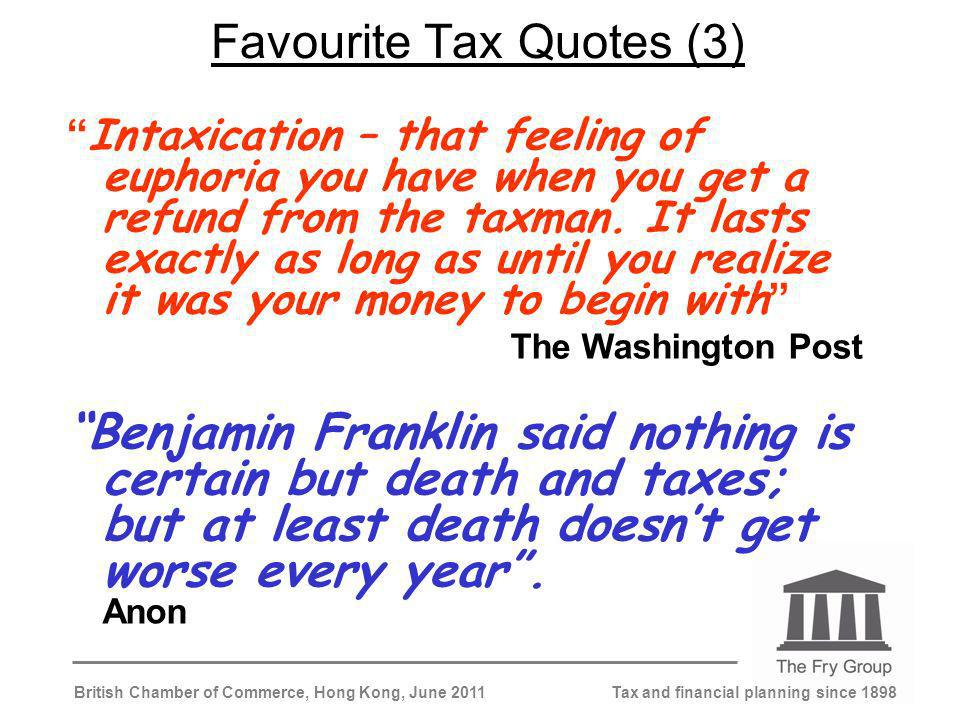 Tax and financial planning since 1898British Chamber of Commerce, Hong Kong, June 2011 Favourite Tax Quotes (3) Intaxication – that feeling of euphoria you have when you get a refund from the taxman.