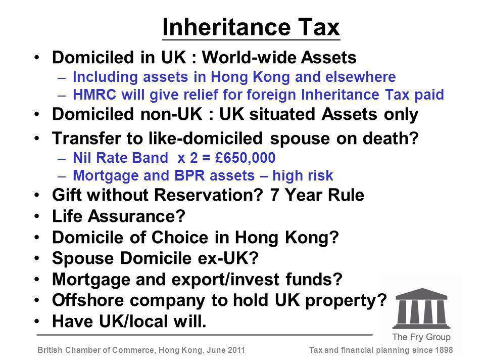 Tax and financial planning since 1898British Chamber of Commerce, Hong Kong, June 2011 Inheritance Tax Domiciled in UK : World-wide Assets –Including assets in Hong Kong and elsewhere –HMRC will give relief for foreign Inheritance Tax paid Domiciled non-UK : UK situated Assets only Transfer to like-domiciled spouse on death.